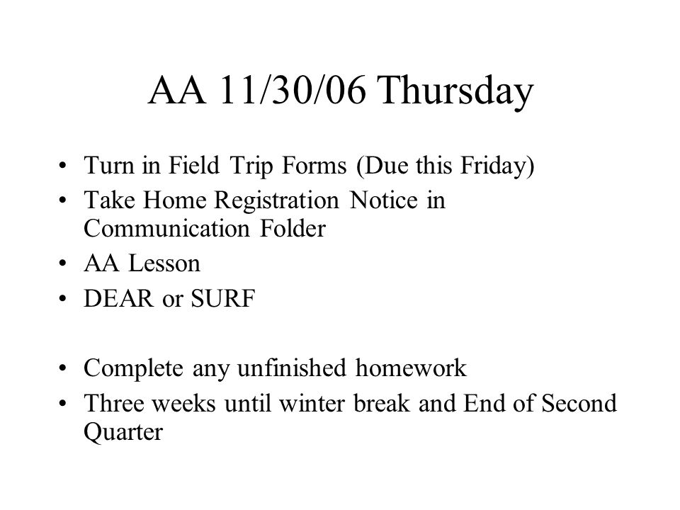 AA 12/01/06 Friday Today is December 1 st Turn in Field Trip Forms (Due Today) Turn in Communication Folder DEAR or SURF Complete any unfinished homework Less than (<) Three weeks until winter break and End of Second Quarter