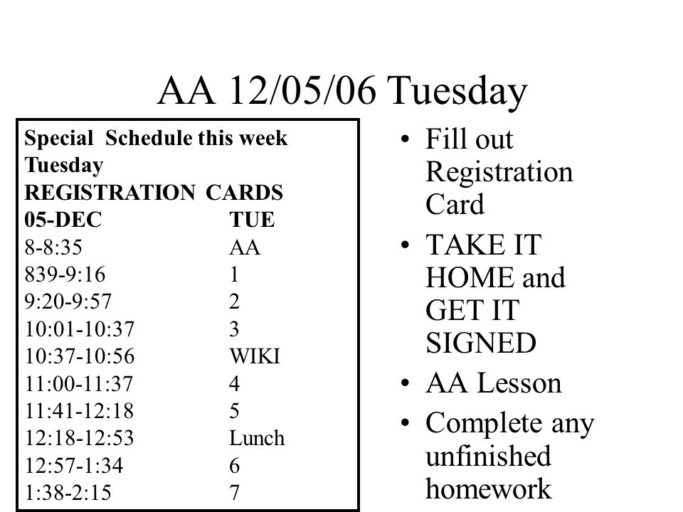 AA 12/06/06 Wednesday TURN IN SIGNED REGISTRATION CARD AA Lesson: Continue RESPECT Exercising Character Complete any unfinished homework Two weeks until winter break and End of Second Quarter Special Schedule this week Thursday Quarterly Formative Assessment 07-DECTHUR 8-8:05AA 805-9:16TEST 9:20-9:573 10:01-10:374 10:37-10:56WIKI 11:00-11:375 11:41-12:186 12:18-12:53Lunch 12:57-1:347 1:38-2:151