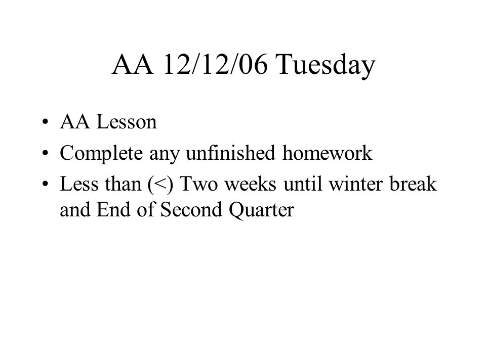 AA 12/13/06 Wednesday AA Lesson Complete any unfinished homework Less than (<) Two weeks until winter break and End of Second Quarter Special Schedule this week Thursday Quarterly Formative Assessment 14-DECTHUR 8-8:05AA 805-9:16TEST 9:20-9:573 10:01-10:374 10:37-10:56WIKI 11:00-11:375 11:41-12:186 12:18-12:53Lunch 12:57-1:347 1:38-2:151