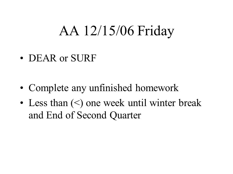 AA 12/18/06 Monday DEAR or SURF Complete any unfinished homework Less than (<) three days until winter break and End of Second Quarter