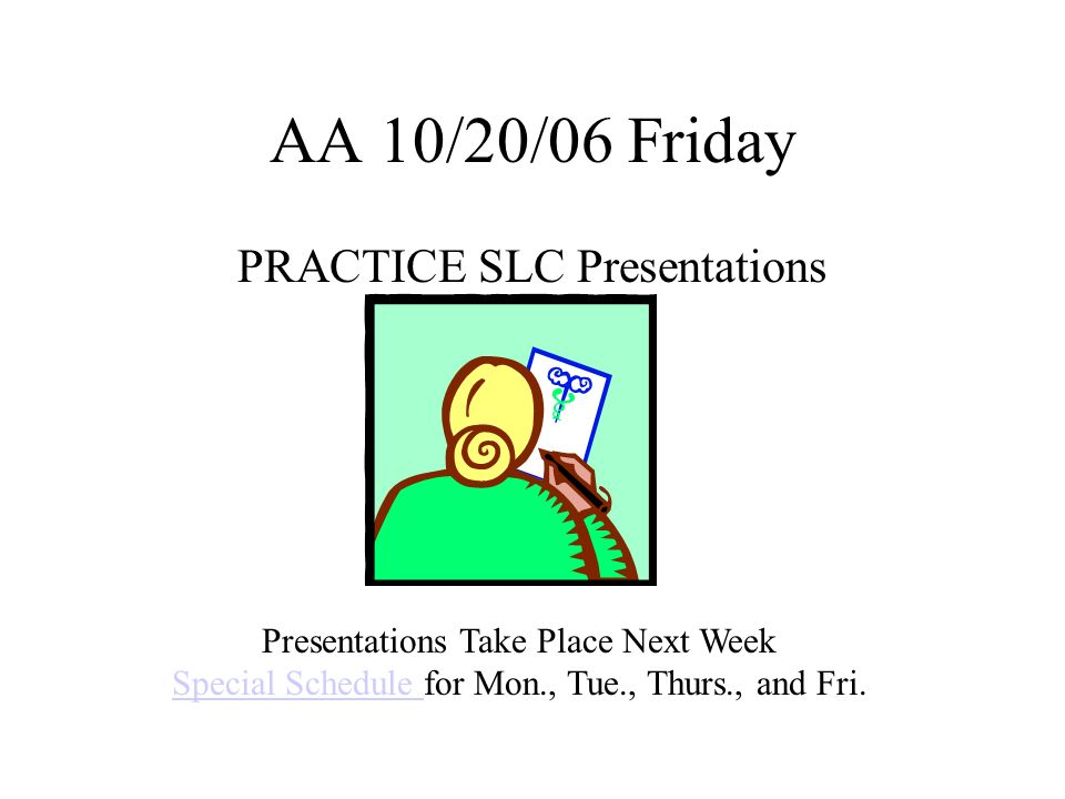 AA 10/23/06 Monday STUDENT LED CONFERENCE (SLC) WEEK Special Schedule This WeekSpecial Schedule 23-OctMONDAY24-OctTUESDAY25-OctWED26-OctTHURS27-OctFRIDAY 8-8:20AA8-8:20AA8-820AA8-8:20AA8-8:20AA 8:24-9:091 5829-90528:24-9:097 4 9:13-9:572 69:09-9:5439:13-9:571 5 10:01-10:463 79:58-10:43410:01-10:462 6 10:50 11:26LUNCH10:50 11:26LUNCH10:47-11:32510:50 11:26LUNCH10:50 11:26LUNCH 11:30-12:154 11136-1216LUNCH11:30-12:153 7 1220-1136 Practice SLC Presentations Complete any unfinished homework DEAR or SURF