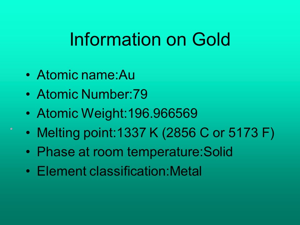 Information on Gold Atomic name:Au Atomic Number:79 Atomic Weight:196.966569 Melting point:1337 K (2856 C or 5173 F) Phase at room temperature:Solid Element classification:Metal
