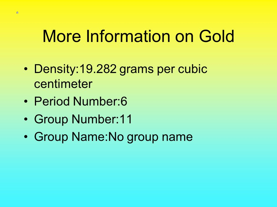 More Information on Gold Density:19.282 grams per cubic centimeter Period Number:6 Group Number:11 Group Name:No group name
