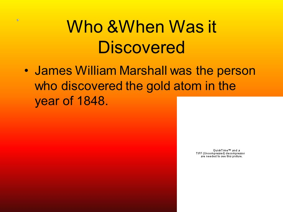 Who &When Was it Discovered James William Marshall was the person who discovered the gold atom in the year of 1848.