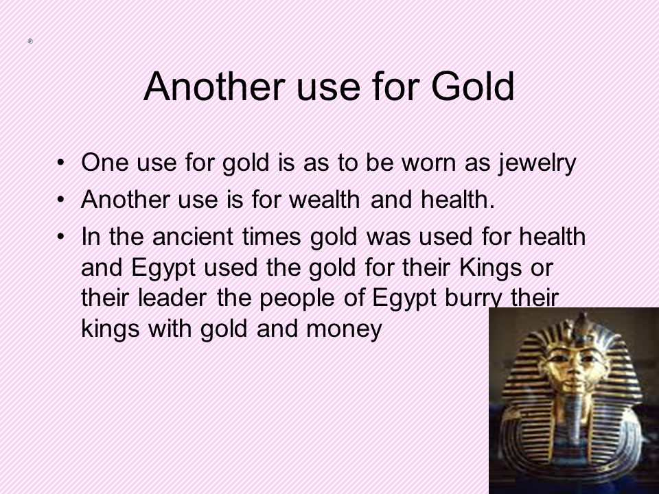 Another use for Gold One use for gold is as to be worn as jewelry Another use is for wealth and health.