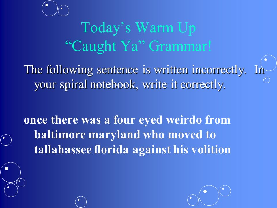Corrected Grammar Sentence Once, there was a four-eyed weirdo from Baltimore, Maryland, who moved to Tallahassee, Florida, against his volition.