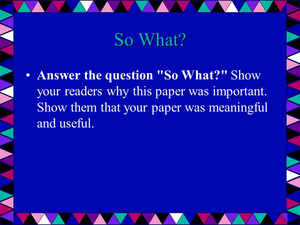 Redirect your readers Give your reader something to think about, perhaps a way to use your paper in the real world.