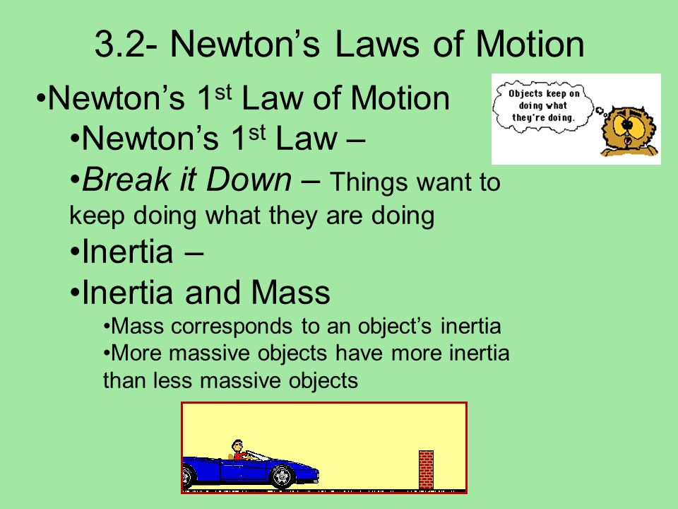 3.2- Newtons Laws of Motion Newtons 2 nd Law of Motion Newtons 2 nd Law Break It Down – F=ma Acceleration is caused by net force Acceleration is directly proportional to net force Push an object, object accelerates Push an object with twice as much force, then it accelerates twice as much Direction of acceleration is always the direction of the net force
