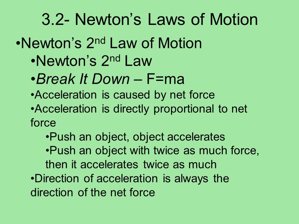 3.2- Newtons Laws of Motion Newtons 2 nd Law of Motion Mass and acceleration More massive objects are harder to accelerate Acceleration is inversely proportional to mass Push a brick, brick accelerates Push 2 bricks with same amount of force, accelerates ½ as much 3 bricks accelerates 1/3 as much