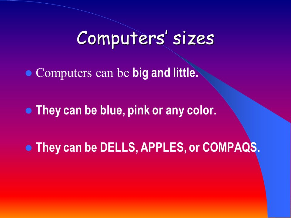 Computers sizes Computers can be big and little.They can be blue, pink or any color.