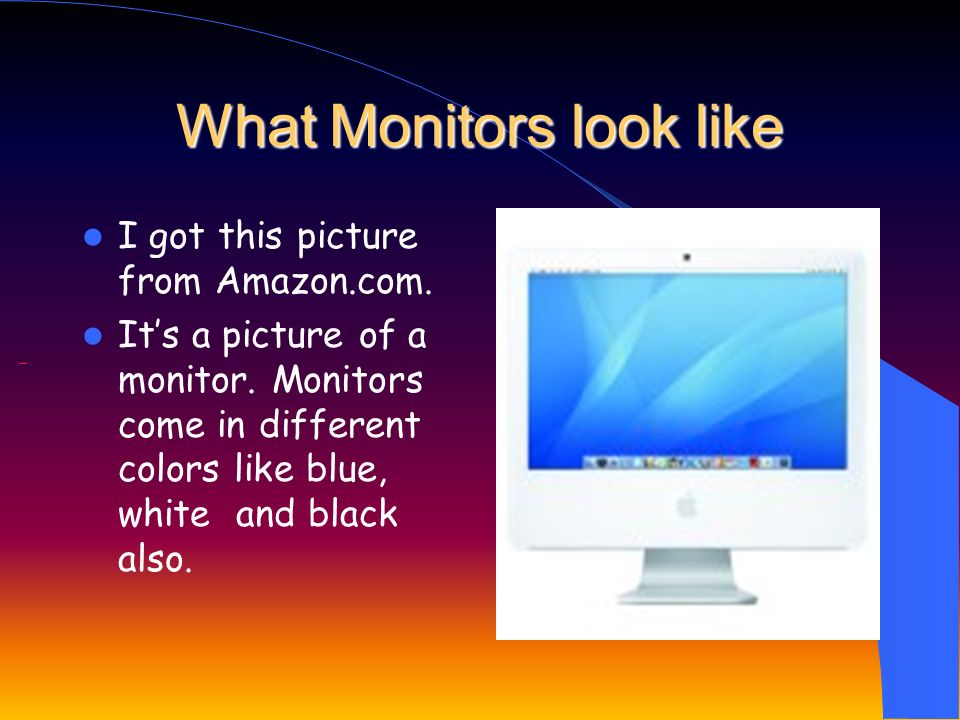 What Monitors look like I got this picture from Amazon.com.
