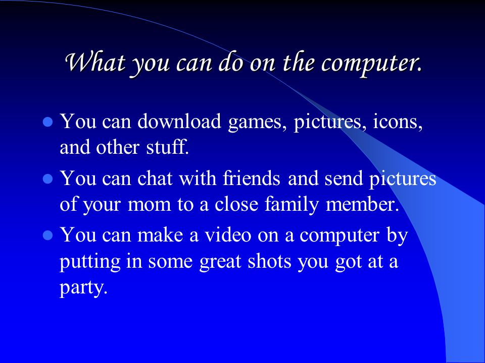 What you can do on the computer.You can download games, pictures, icons, and other stuff.