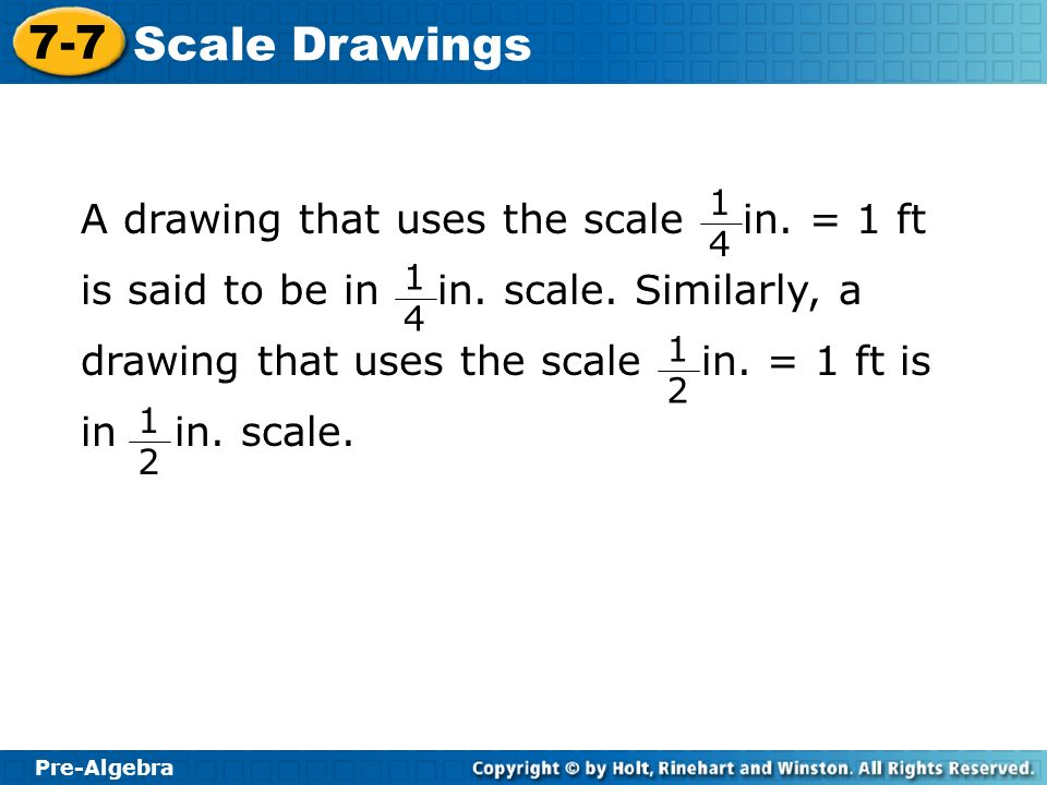 Pre-Algebra 7-7 Scale Drawings Additional Example 3A: Using Scales and Scale Drawings to Find Heights scale length actual length 0.25 x = 1 4 Find the cross products.