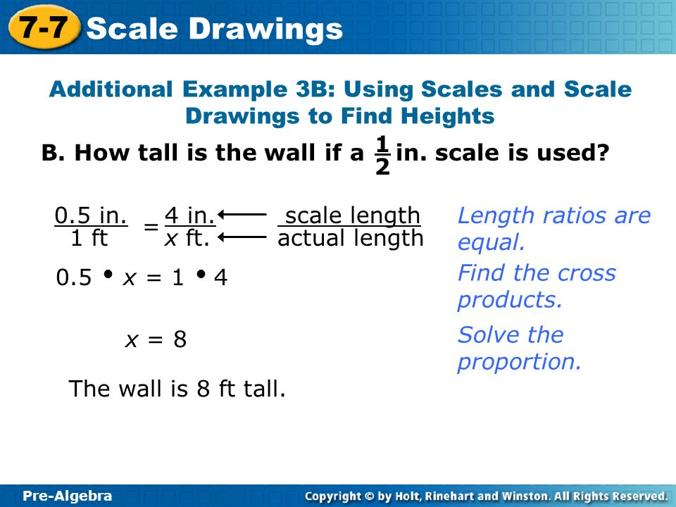 Pre-Algebra 7-7 Scale Drawings Try This: Example 3A scale length actual length 0.25 x = 1 0.5 Find the cross products.