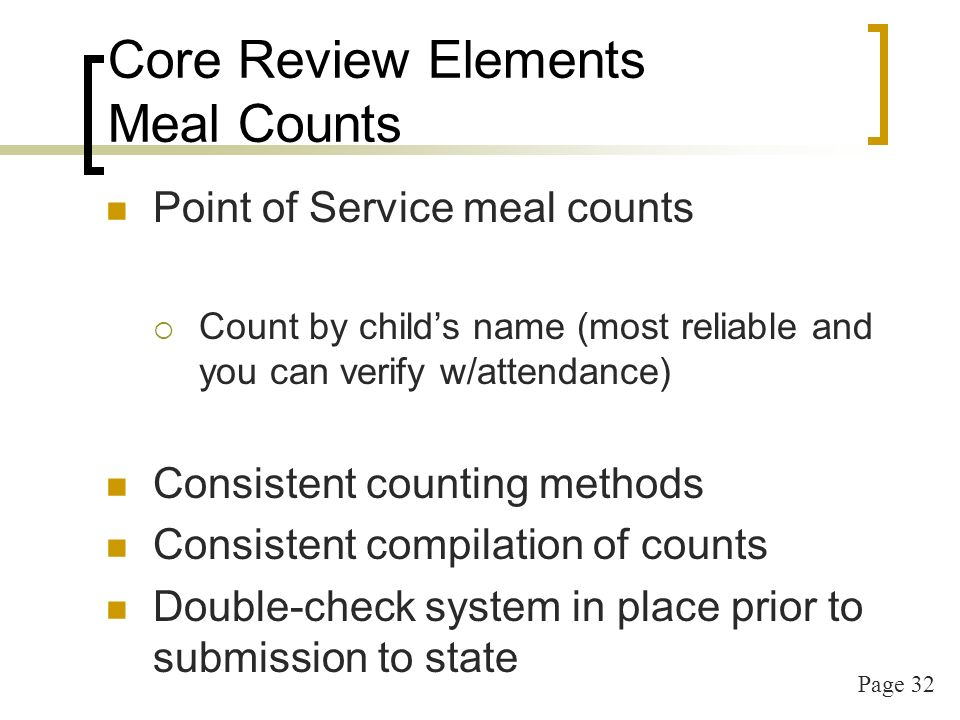 Page 33 Core Review Elements Meal Counts Attendance should not be used for meal counts Meal count at point of service on separate sheet Meals not reimbursed if meal count is not current Avoid counting at end of meal – when children have left the table its too late!