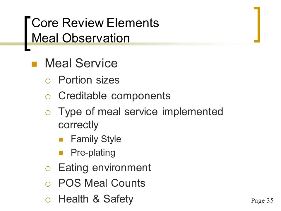 Page 36 Core Review Elements Menu Records & Meal Pattern Cycle menus HM & CN listed & actual doc on file Variety of cycle menus for the year Variety of foods served Working menus Recipes with analysis for serving sizes Need recipes even if you have production records Production records (if using) Medical statements