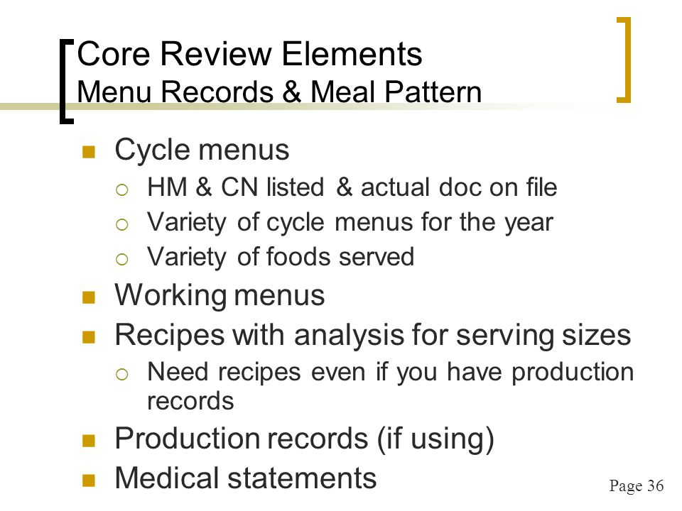 Page 37 Core Review Elements Infant Feeding Infant = 0 through the 11 th month Have to offer to all program participants – cannot exclude infants Procedure for double-check that meals are creditable before claiming Separate Infant menu/meal counts Formula/Feeding selection forms on file