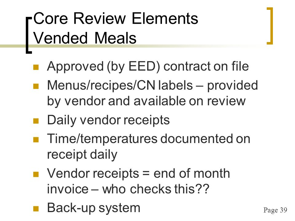 Page 40 Core Review Elements Non-Profit Food Service Costs are accountable (food/non food are different ledger accounts) Costs match or exceed reimbursement Food Costs = or > than ½ the reimbursement Food receipts match menu Reimbursement is used for CACFP Food costs & Operating costs Not used for other center programming
