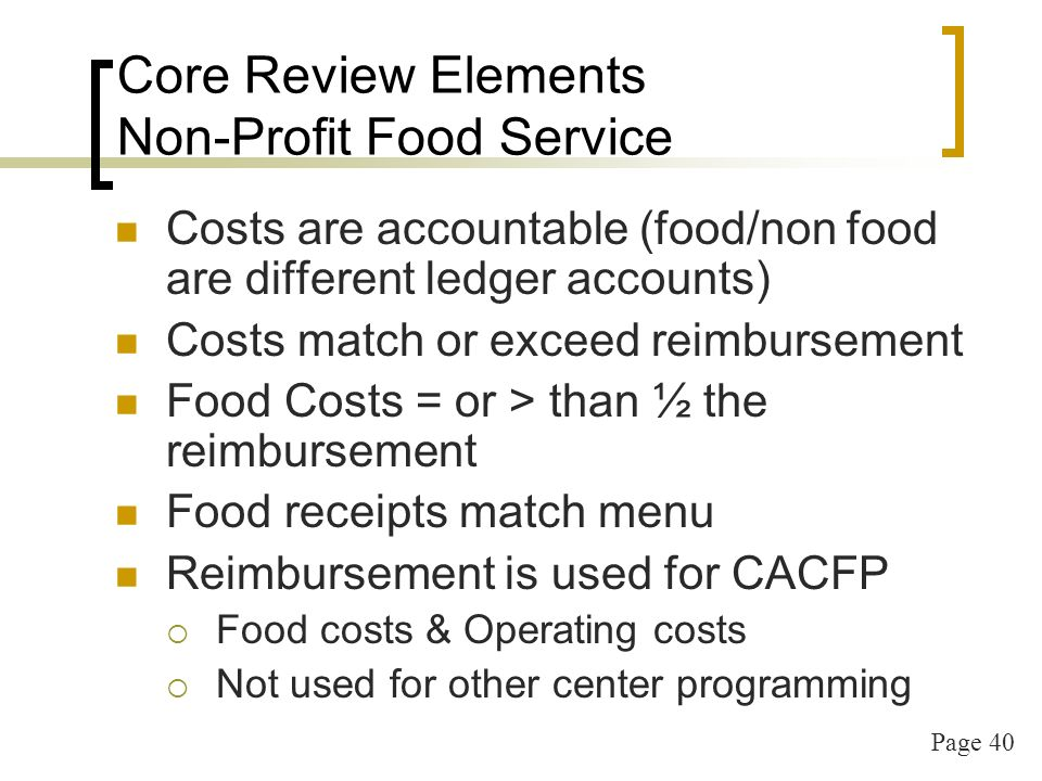 Page 41 Core Review Elements CACFP Staff Training Annual CACFP training must be conducted Annual Training File must include: Agenda with all topics listed: Attendee names & signatures Date of training Location of training Any materials used in training (keep together)