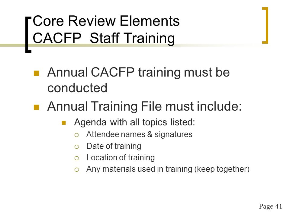 Page 42 Core Review Elements CACFP Staff Training New Employee CACFP training must be conducted New Employee Orientation sheet Agenda with all topics listed: Attendee names & signatures Date of training Location of training Any materials used in training (keep together)