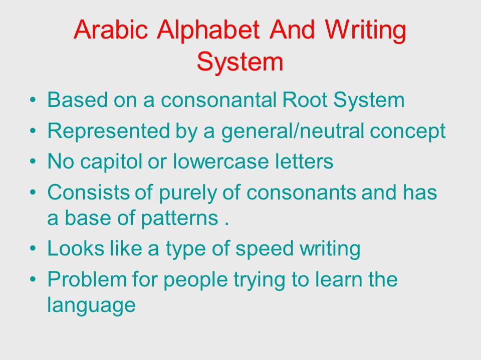 Arabic Alphabet And Writing System (cont.) 4 major characteristics to this language 1.Letters are connected 2.Letters have different shapes 3.Script consists of 2 separate layers of script 4.Made of consonants and long vowels Second layer of script is called vocalization Vowel markings are used to introduce new Vocabulary.