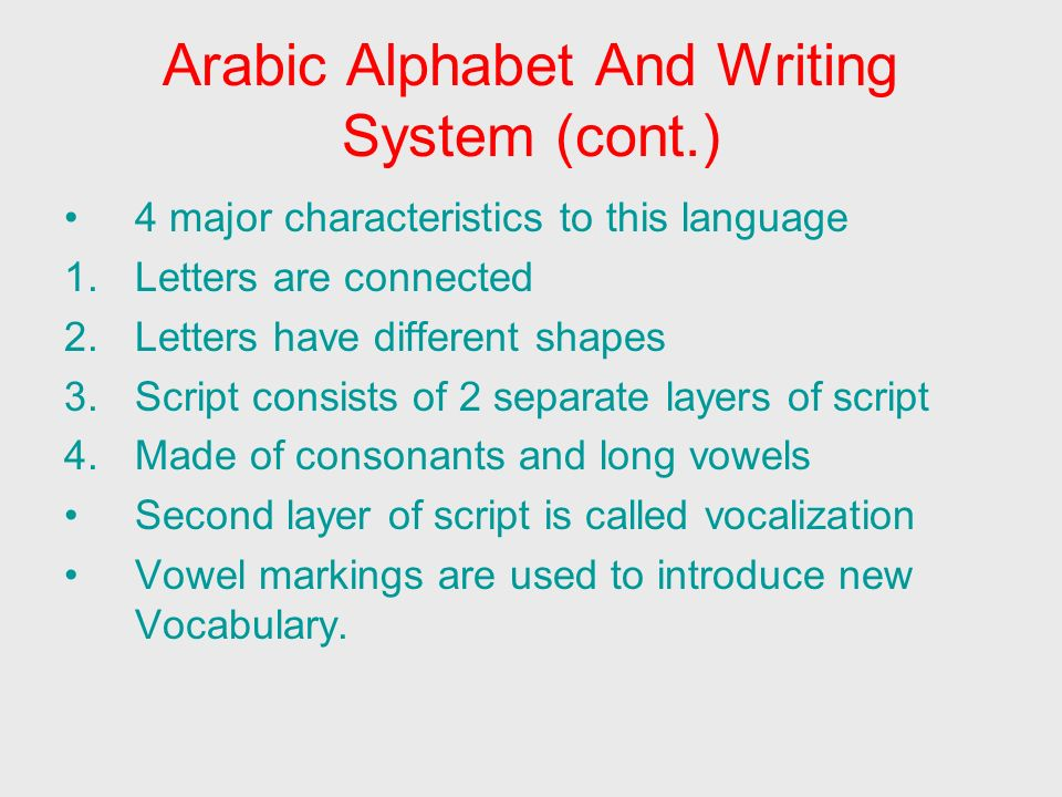 Arabic Alphabet and Writing System (cont.) Arabic writing system is regularly phonetic Words generally written as pronounced Arabic sounds use a wider range of mouth and throat positions than English.