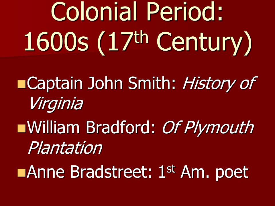 Colonial Period: 1600s (17 th Century) Captain John Smith: History of Virginia Captain John Smith: History of Virginia William Bradford: Of Plymouth Plantation William Bradford: Of Plymouth Plantation Anne Bradstreet: 1 st Am.