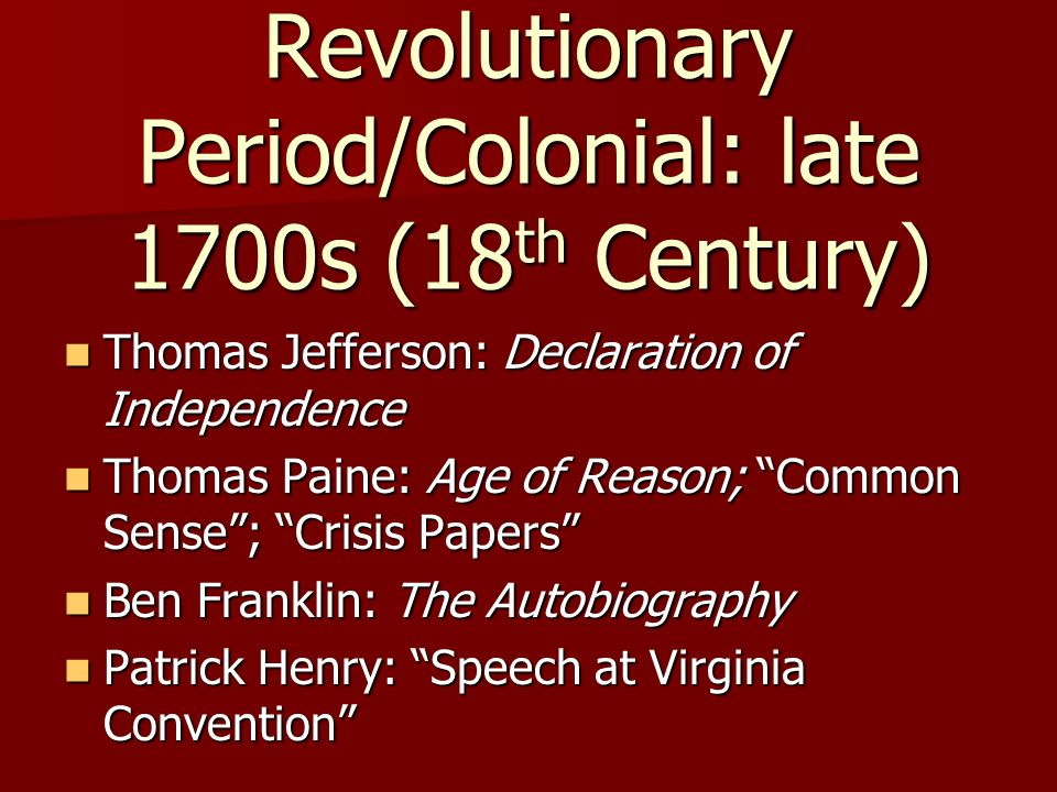 Revolutionary Period/Colonial: late 1700s (18 th Century) Thomas Jefferson: Declaration of Independence Thomas Jefferson: Declaration of Independence Thomas Paine: Age of Reason; Common Sense; Crisis Papers Thomas Paine: Age of Reason; Common Sense; Crisis Papers Ben Franklin: The Autobiography Ben Franklin: The Autobiography Patrick Henry: Speech at Virginia Convention Patrick Henry: Speech at Virginia Convention