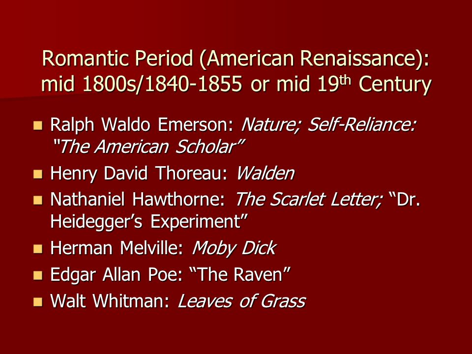 Romantic Period (American Renaissance): mid 1800s/1840-1855 or mid 19 th Century Ralph Waldo Emerson: Nature; Self-Reliance: The American Scholar Ralph Waldo Emerson: Nature; Self-Reliance: The American Scholar Henry David Thoreau: Walden Henry David Thoreau: Walden Nathaniel Hawthorne: The Scarlet Letter; Dr.