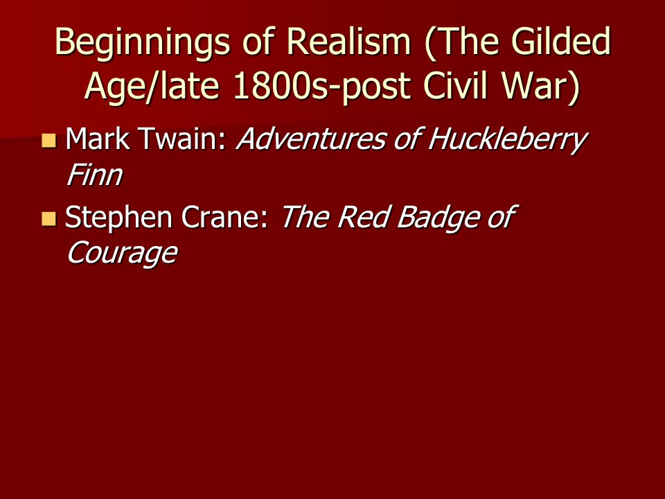 Beginnings of Realism (The Gilded Age/late 1800s-post Civil War) Mark Twain: Adventures of Huckleberry Finn Mark Twain: Adventures of Huckleberry Finn Stephen Crane: The Red Badge of Courage Stephen Crane: The Red Badge of Courage