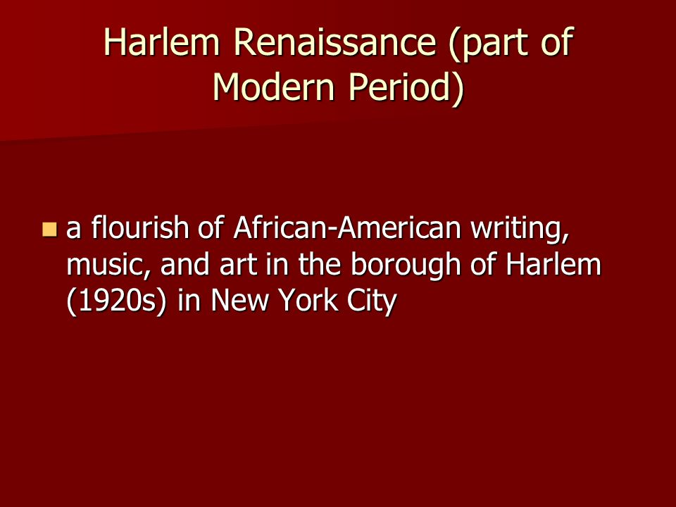 Harlem Renaissance (part of Modern Period) a flourish of African-American writing, music, and art in the borough of Harlem (1920s) in New York City a flourish of African-American writing, music, and art in the borough of Harlem (1920s) in New York City