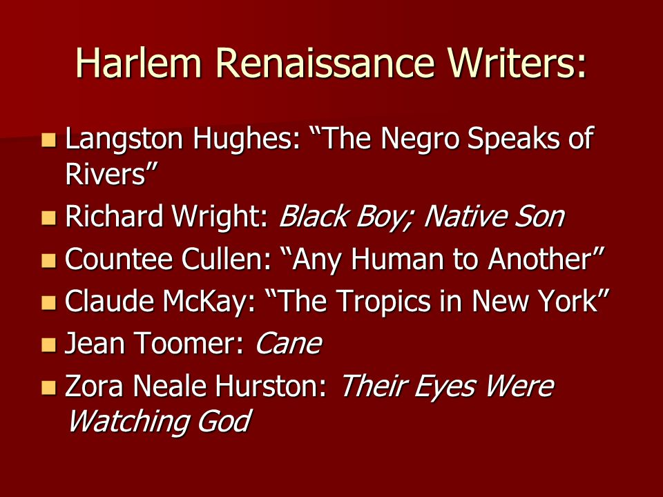 Harlem Renaissance Writers: Langston Hughes: The Negro Speaks of Rivers Langston Hughes: The Negro Speaks of Rivers Richard Wright: Black Boy; Native Son Richard Wright: Black Boy; Native Son Countee Cullen: Any Human to Another Countee Cullen: Any Human to Another Claude McKay: The Tropics in New York Claude McKay: The Tropics in New York Jean Toomer: Cane Jean Toomer: Cane Zora Neale Hurston: Their Eyes Were Watching God Zora Neale Hurston: Their Eyes Were Watching God