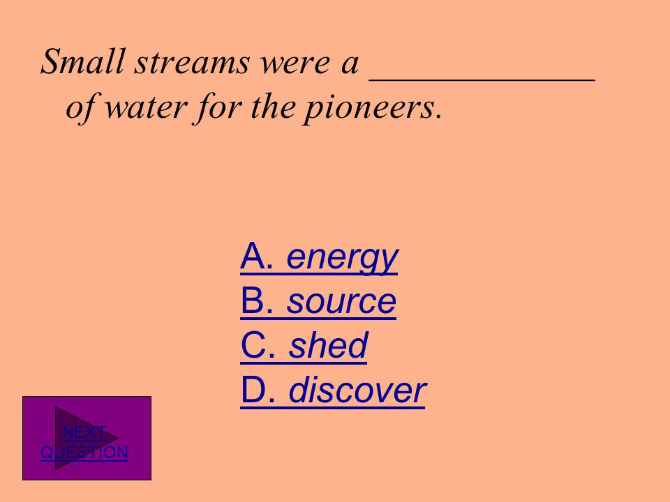 Small streams were a ____________ of water for the pioneers.