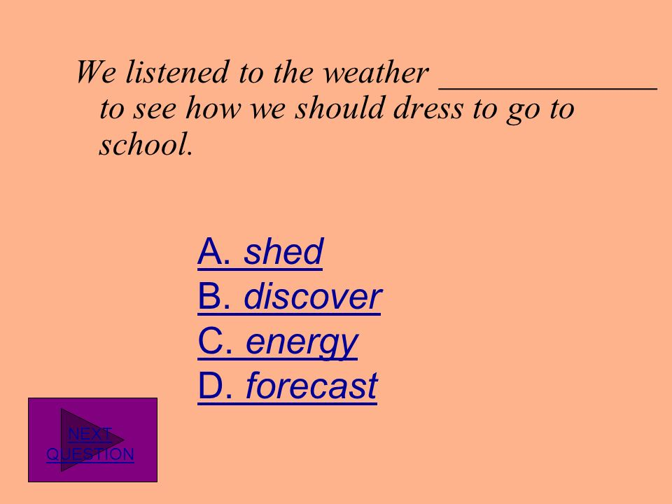 We listened to the weather _____________ to see how we should dress to go to school.
