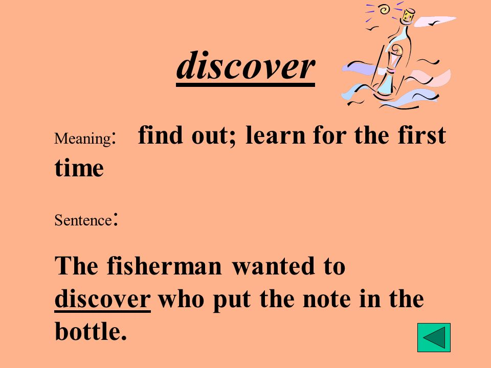 discover Meaning : find out; learn for the first time Sentence : The fisherman wanted to discover who put the note in the bottle.