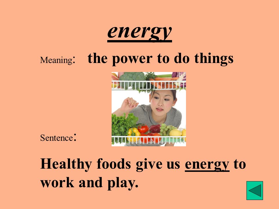 energy Meaning : the power to do things Sentence : Healthy foods give us energy to work and play.