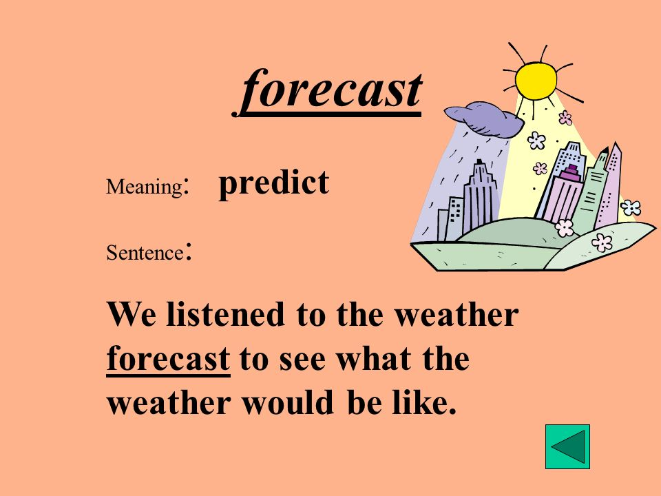 forecast Meaning : predict Sentence : We listened to the weather forecast to see what the weather would be like.