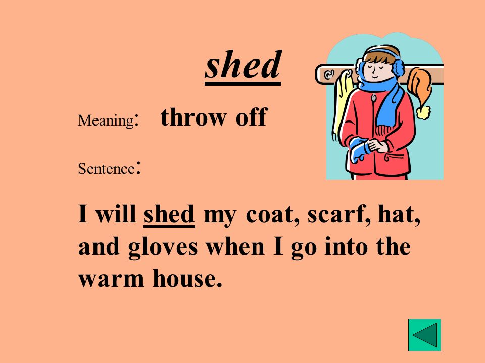 shed Meaning : throw off Sentence : I will shed my coat, scarf, hat, and gloves when I go into the warm house.