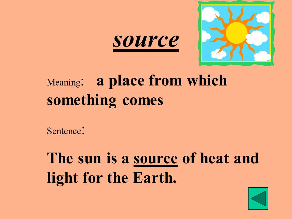 source Meaning : a place from which something comes Sentence : The sun is a source of heat and light for the Earth.
