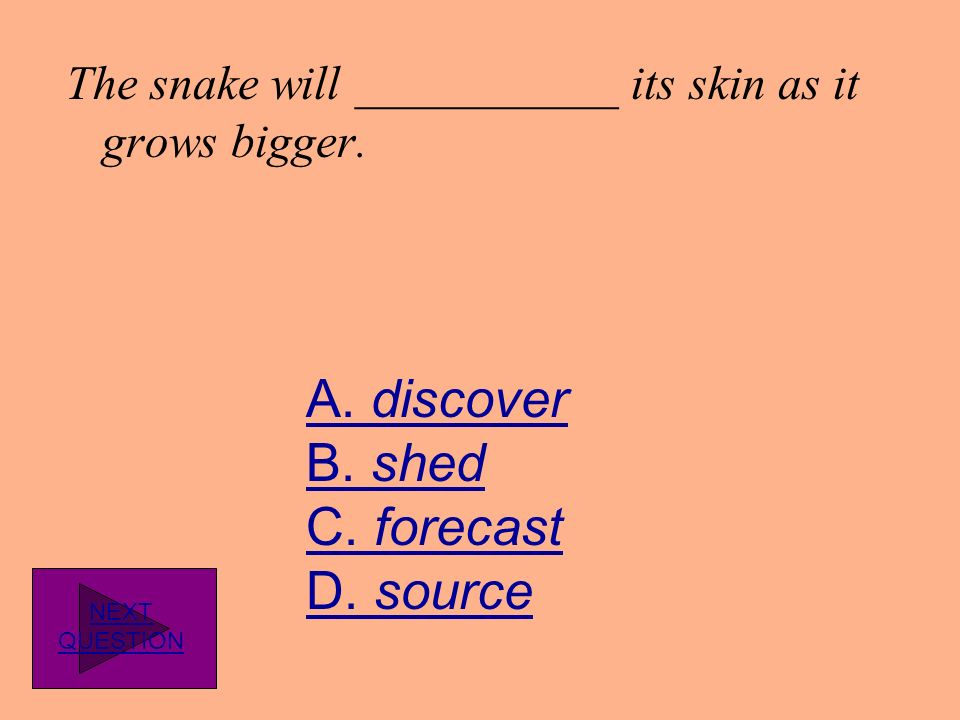 The snake will ___________ its skin as it grows bigger.