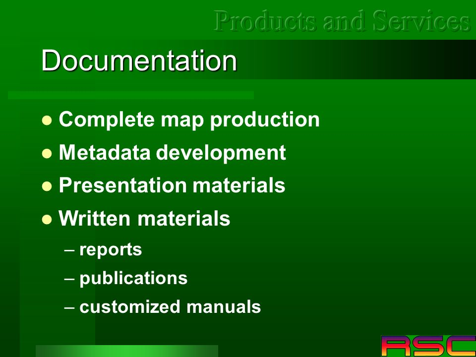 Documentation Complete map production Metadata development Presentation materials Written materials –reports –publications –customized manuals