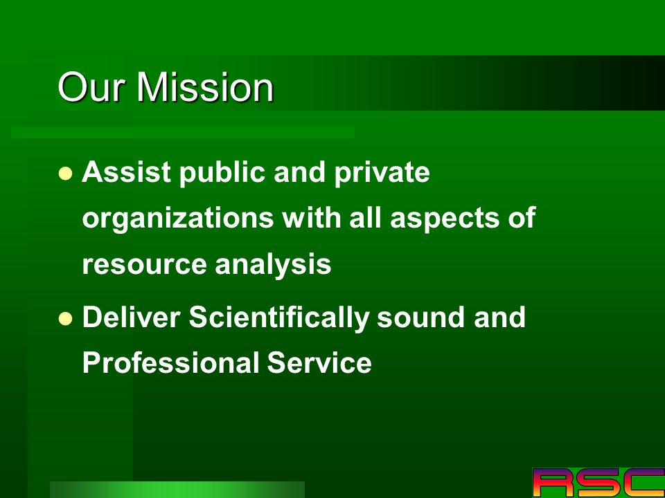 Our Mission Assist public and private organizations with all aspects of resource analysis Deliver Scientifically sound and Professional Service