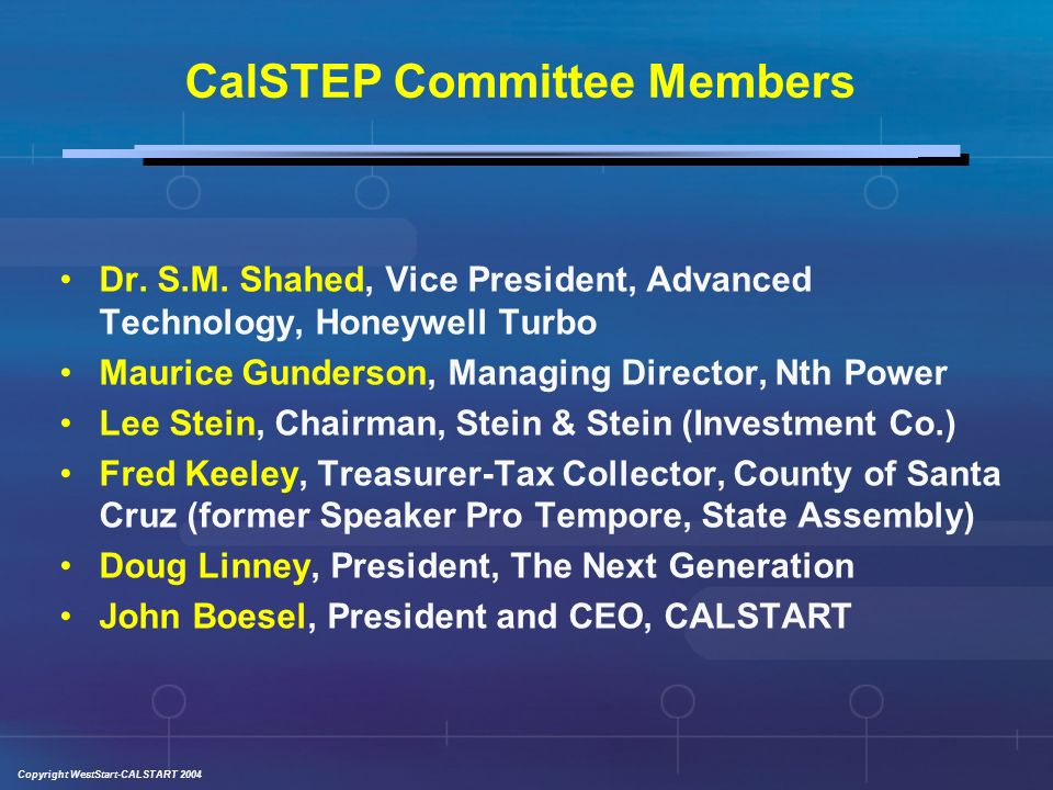 Copyright WestStart-CALSTART 2004 National Commission on Energy Policy & CalSTEP Similarities: Prominent and diverse group of stakeholders Realistic business oriented plans Both effective mechanisms for change Distinctions: CalSTEP focuses on only transportation side of equation State vs.