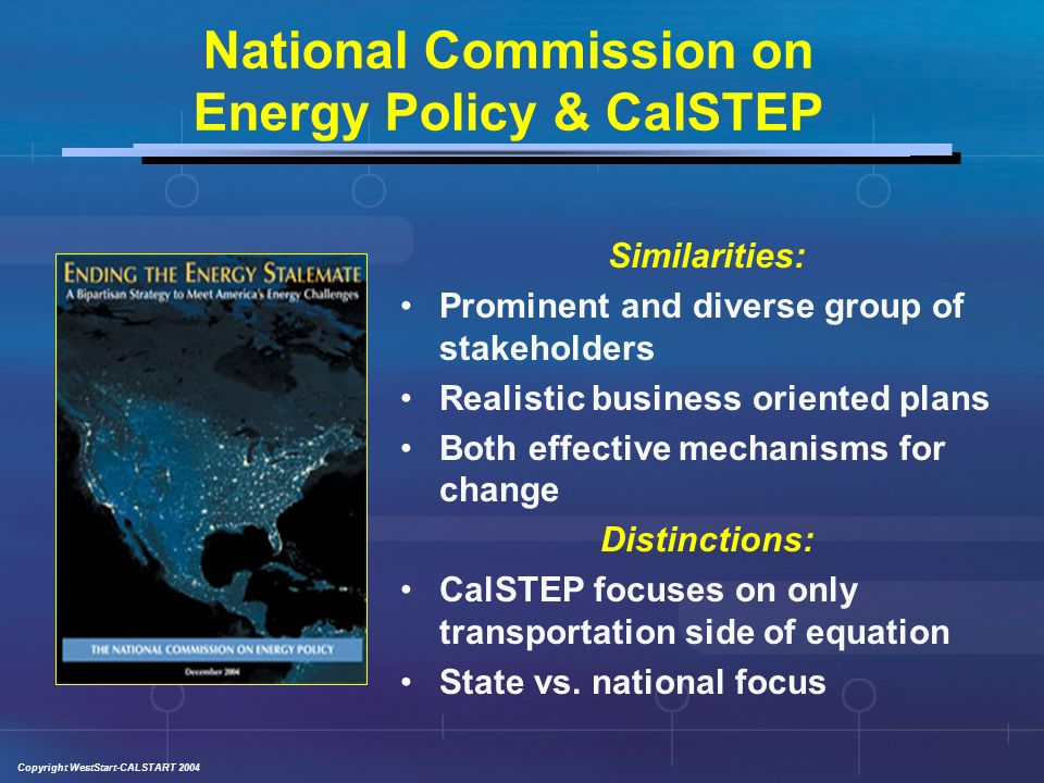 Copyright WestStart-CALSTART 2004 Multiple Solutions There is no silver bullet CalSTEP recognizes the need to transition from a mono to a poly-fuel future, the need for greater vehicle efficiency, and better transit/smart growth policies and practices