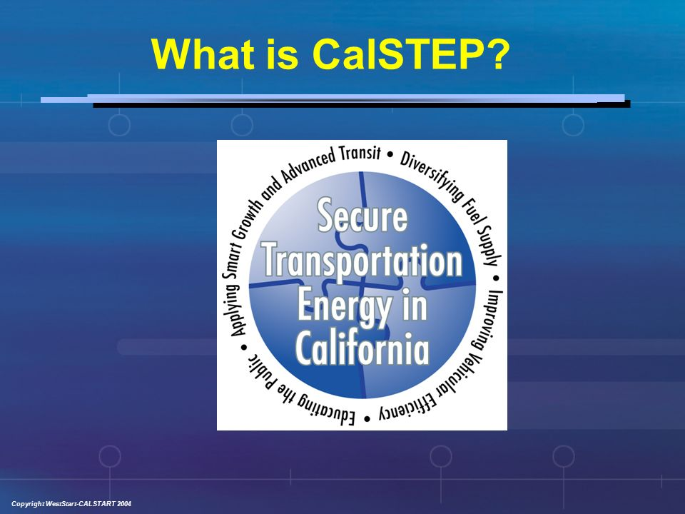 Copyright WestStart-CALSTART 2004 CalSTEP Overview The California Secure Transportation Energy Partnership is a diverse and significant coalition of key stakeholders from the private, public, and non-governmental sectors who will work together to develop and implement a viable game plan to secure Californias transportation energy future