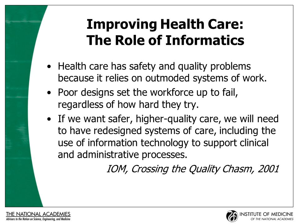 Improving Health Care: The Role of Informatics (2) Information technology must play a central role in the redesign of the healthcare system if a substantial improvement in quality is to be achieved over the coming decade.