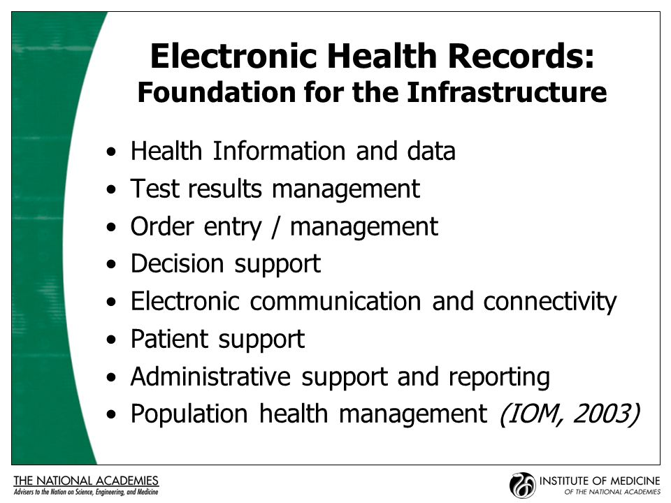 Personal Health Records: Tools for Self-Management Access to own EHR (read-only) Opportunity to record information into PHR Secure email communication with providers Access to reliable health knowledge and information (e.g., Medline Plus, Gateway) Access to monitored listserves and chat rooms for health concerns Decision support, alerts, and reminders IOM, A Focus on Communities, 2004