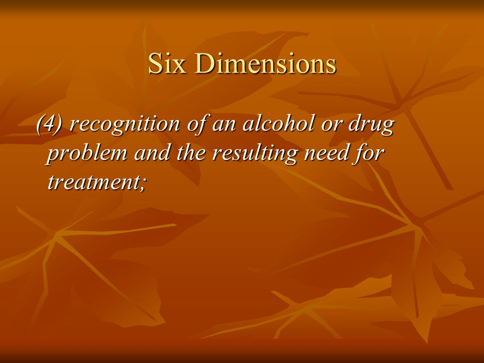 Six Dimensions (5) likelihood of continued inappropriate use or relapse, including the ability to participate in leisure activities that do not involve chemical use; (5) likelihood of continued inappropriate use or relapse, including the ability to participate in leisure activities that do not involve chemical use;