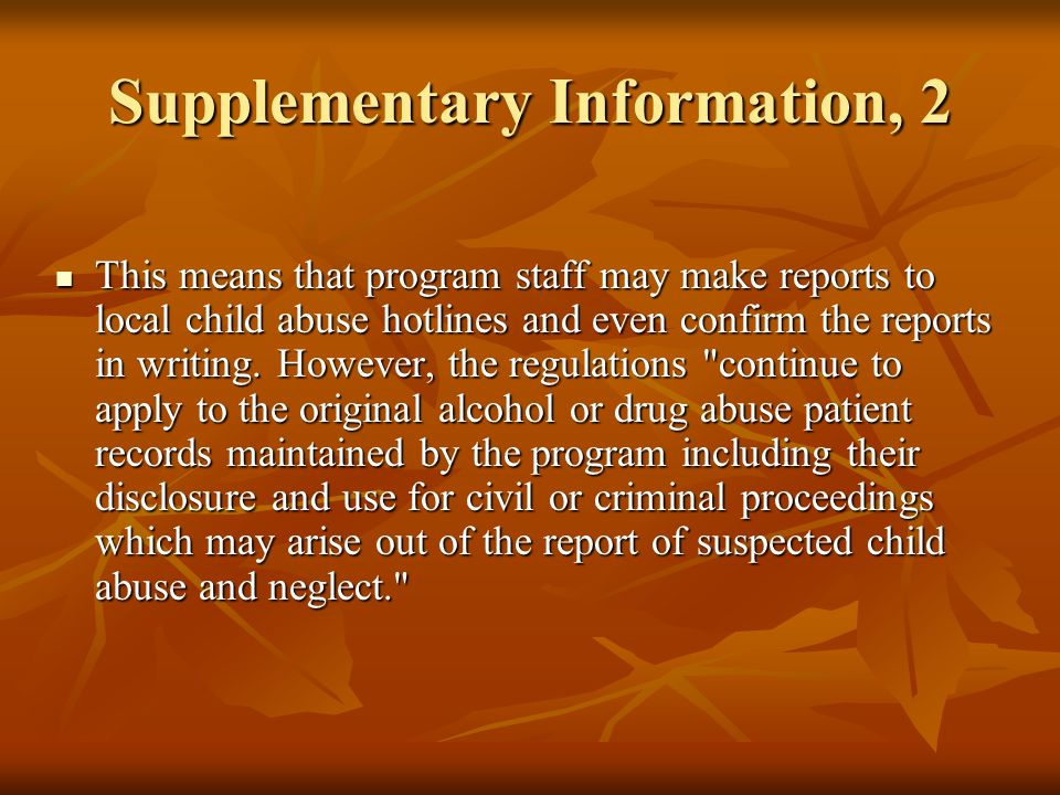 Supplementary Information, 3 This means that while a program may make State- mandated child abuse reports, it must still protect patient records from subsequent disclosures (even as against local child welfare investigators) and, absent patient consent or a court order, may not permit them to be used in child abuse proceedings against the patient.