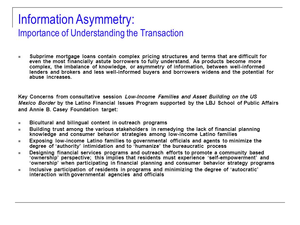 Information Asymmetry: Focused Education is Effective Education Office of Consumer Credit Commissioner involvement: The agencys mission includes a charge to educate consumers and creditors, thereby producing a fair, lawful, and healthy credit environment for social and economic prosperity in Texas The agencys education program has two primary goals: Equipping consumers with the necessary knowledge to use credit wisely Educating industry so that its members are better informed of their responsibilities under the law Consumer education focuses on four primary populations: The elderly Low-income groups Students It has been reported that college students receive 25 credit offers each semester College administrators claim to lose more students to credit card debt than academic failure Recent Immigrants OCCC uses multiple methods to reach its target populations.